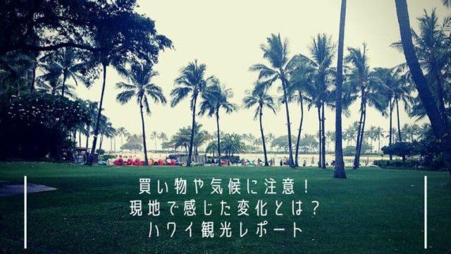 【ハワイ】買い物や気候に注意!現地で感じた変化とは?観光レポート